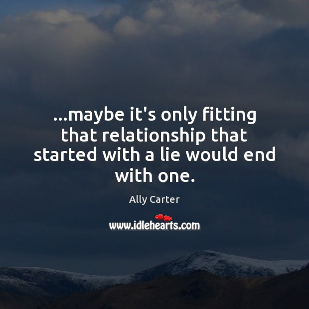 …maybe it's only fitting that relationship that started with a lie would end with one. Ally Carter Picture Quote