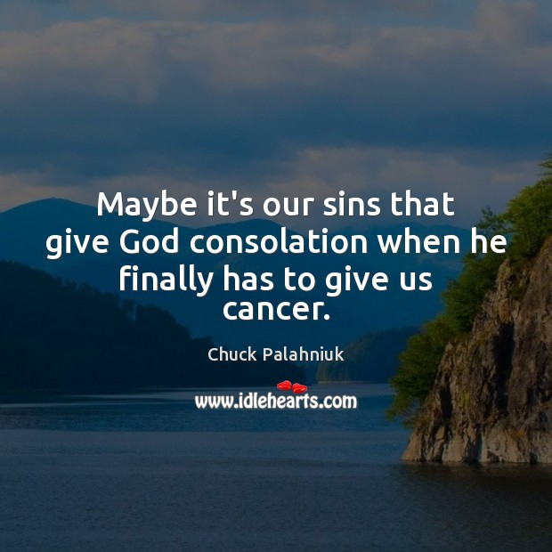 Maybe it's our sins that give God consolation when he finally has to give us cancer. Chuck Palahniuk Picture Quote