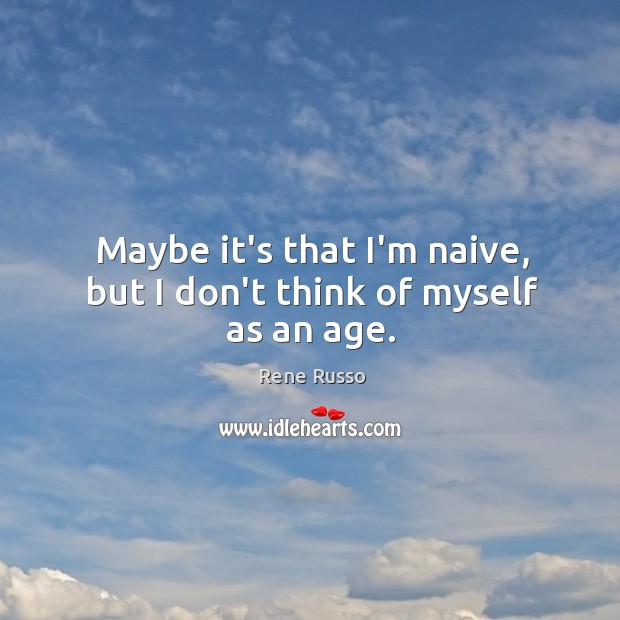 Maybe it's that I'm naive, but I don't think of myself as an age. Image