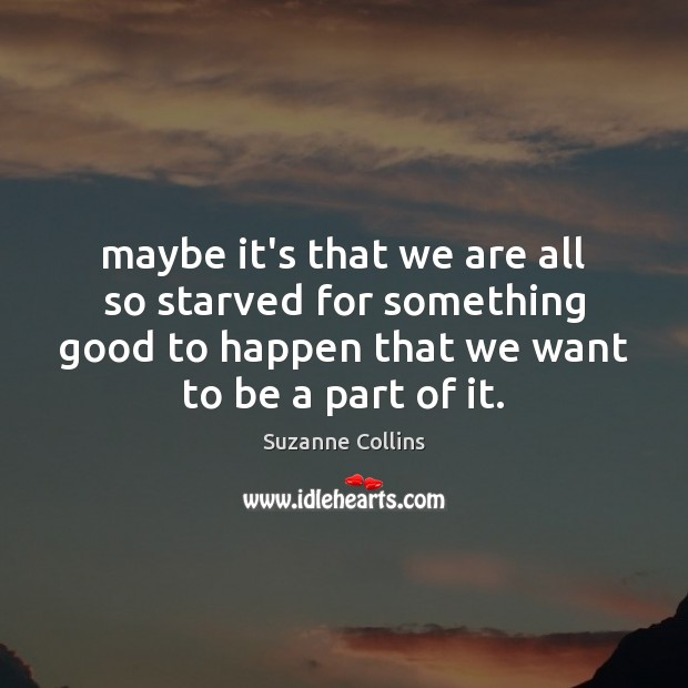 Maybe it's that we are all so starved for something good to Suzanne Collins Picture Quote