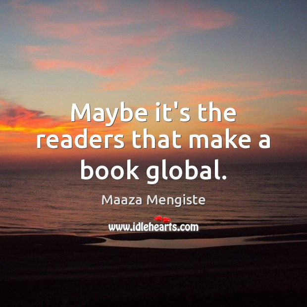 Maybe it's the readers that make a book global. Maaza Mengiste Picture Quote
