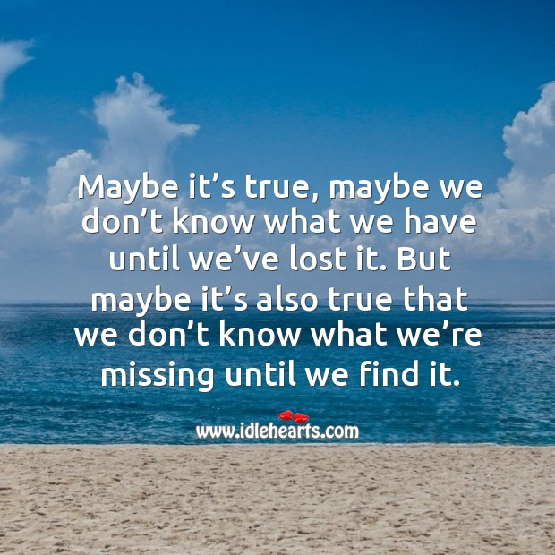 Image, Maybe it's true, maybe we don't know what we have until we've lost it.