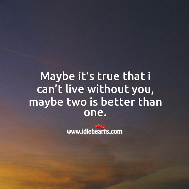 Maybe it's true that I can't live without you, maybe two is better than one. Image