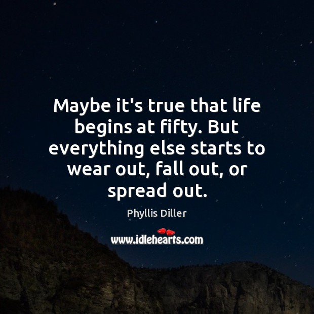 Maybe it's true that life begins at fifty. But everything else starts Phyllis Diller Picture Quote