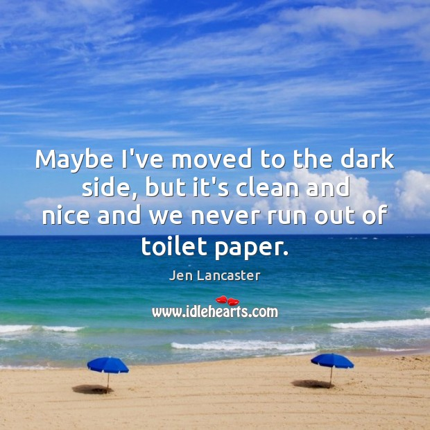 Maybe I've moved to the dark side, but it's clean and nice Jen Lancaster Picture Quote