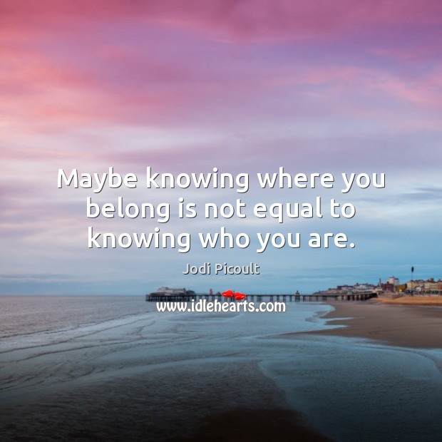 Maybe knowing where you belong is not equal to knowing who you are. Image
