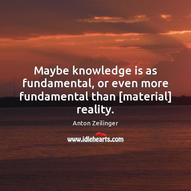 Image, Maybe knowledge is as fundamental, or even more fundamental than [material] reality.