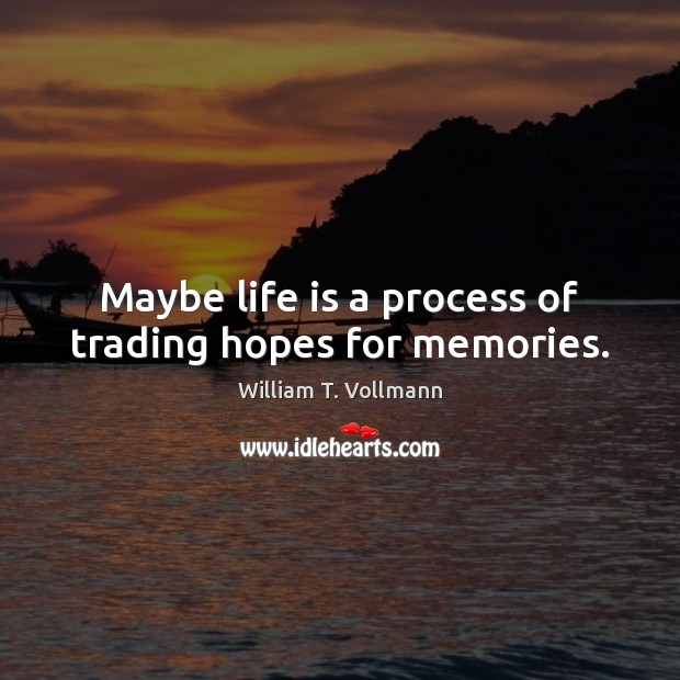 Image, Maybe life is a process of trading hopes for memories.