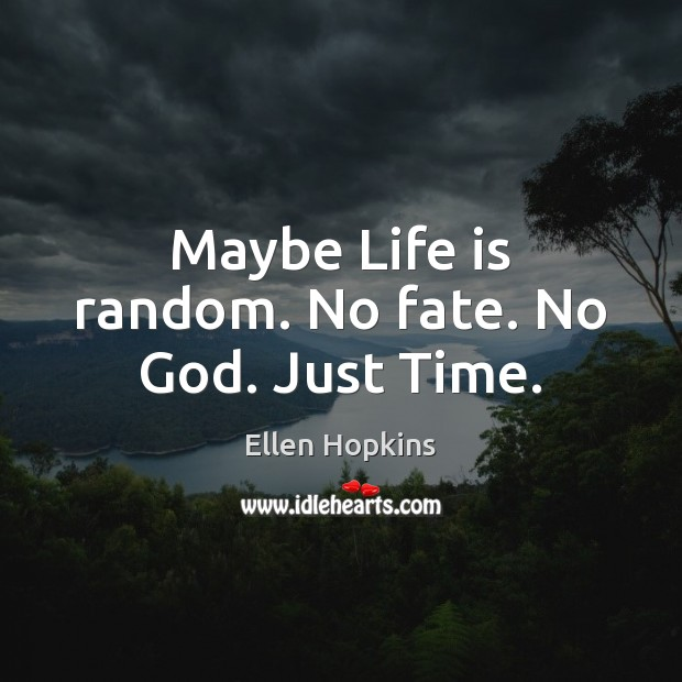 Maybe Life is random. No fate. No God. Just Time. Ellen Hopkins Picture Quote