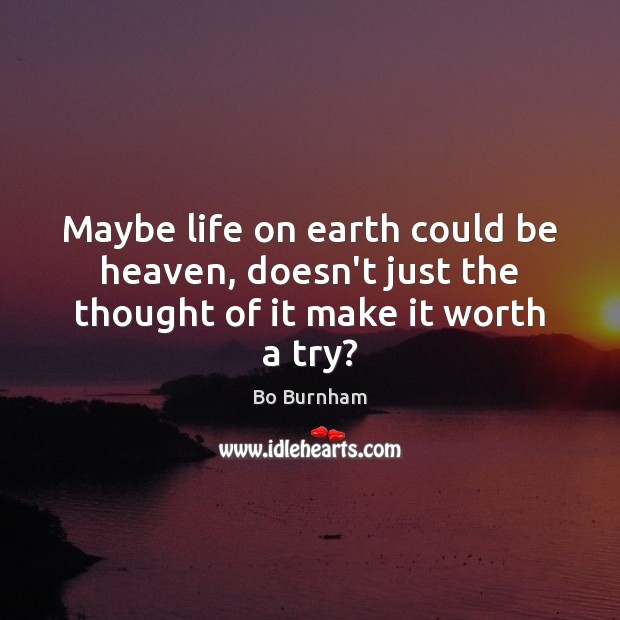 Maybe life on earth could be heaven, doesn't just the thought of it make it worth a try? Bo Burnham Picture Quote