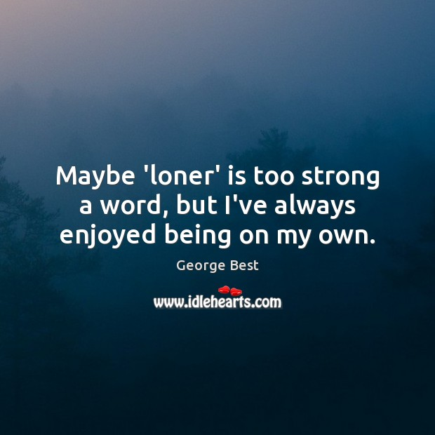 Maybe 'loner' is too strong a word, but I've always enjoyed being on my own. Image