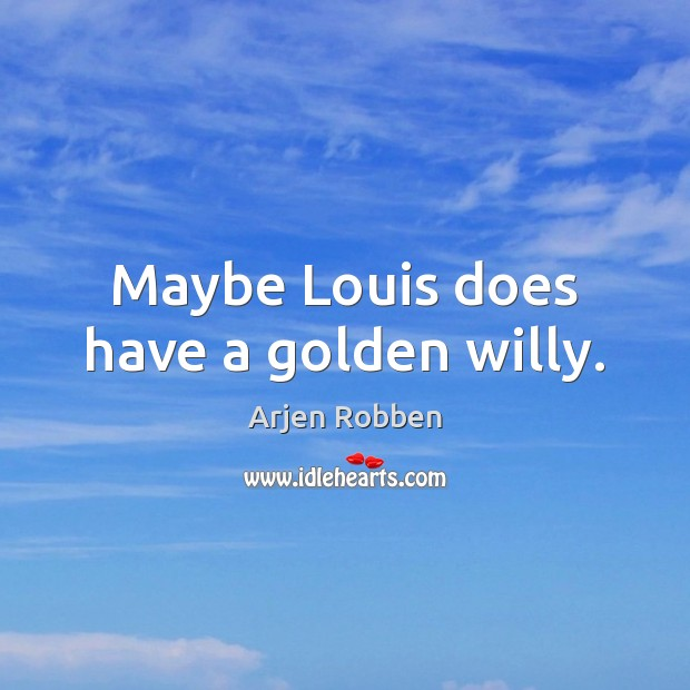Maybe Louis does have a golden willy. Image