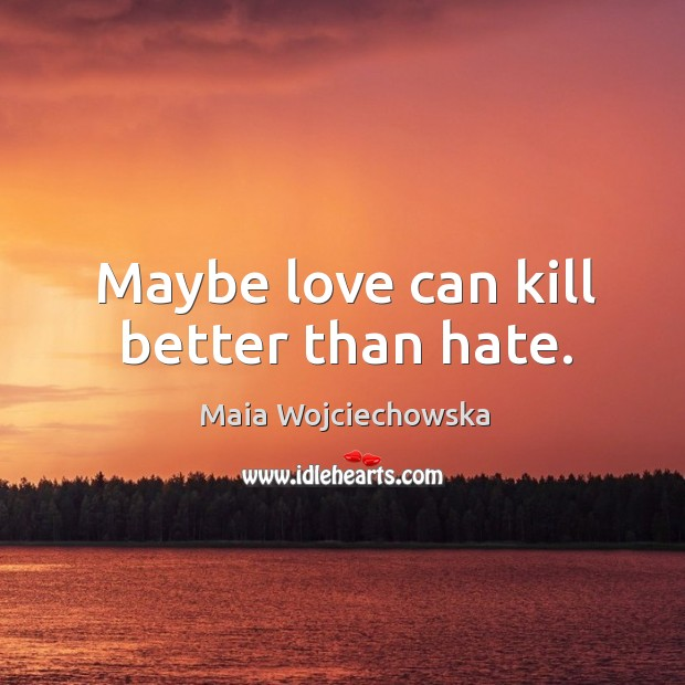 Maybe love can kill better than hate. Image