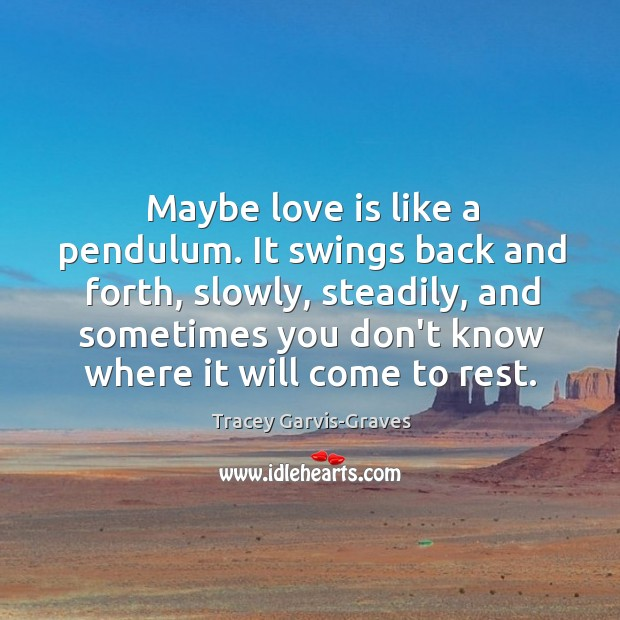 Maybe love is like a pendulum. It swings back and forth, slowly, Image