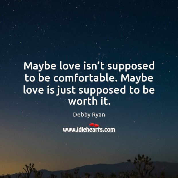 Maybe love isn't supposed to be comfortable. Maybe love is just supposed to be worth it. Debby Ryan Picture Quote