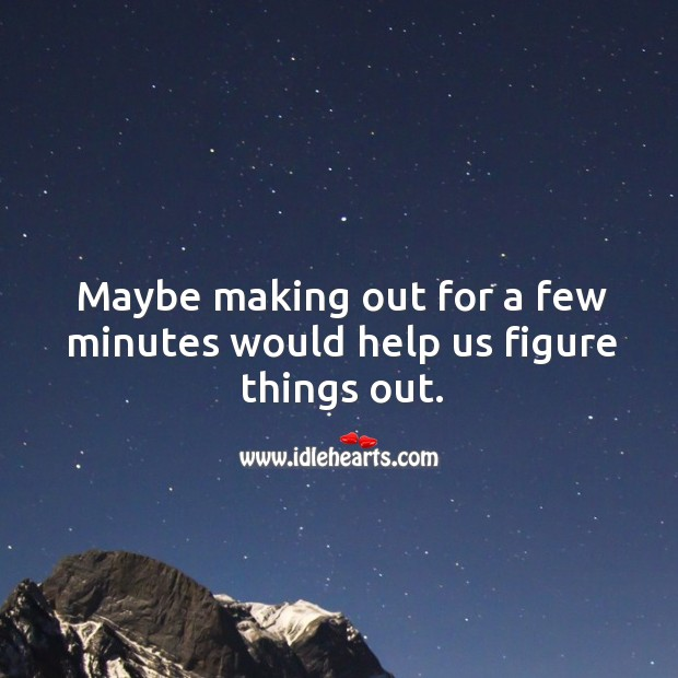 Maybe making out for a few minutes would help us figure things out. Image