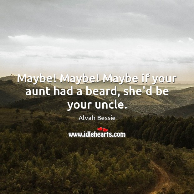 Image, Maybe! Maybe! Maybe if your aunt had a beard, she'd be your uncle.