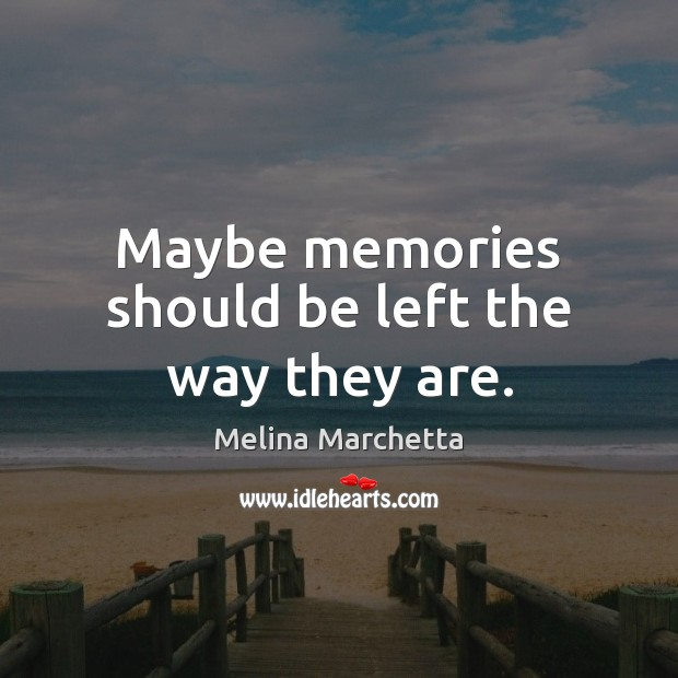Maybe memories should be left the way they are. Melina Marchetta Picture Quote