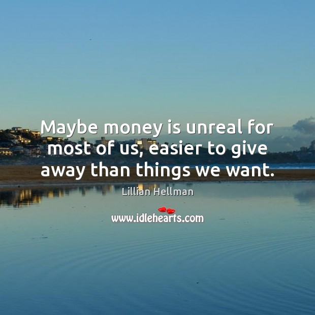Maybe money is unreal for most of us, easier to give away than things we want. Lillian Hellman Picture Quote