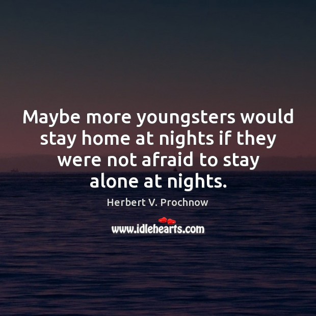 Maybe more youngsters would stay home at nights if they were not Herbert V. Prochnow Picture Quote