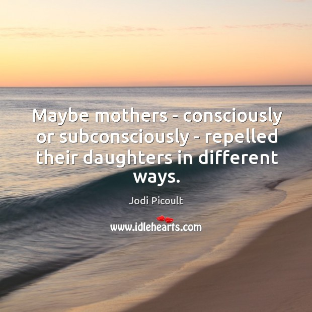 Image, Maybe mothers – consciously or subconsciously – repelled their daughters in different