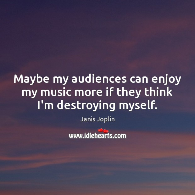 Maybe my audiences can enjoy my music more if they think I'm destroying myself. Janis Joplin Picture Quote