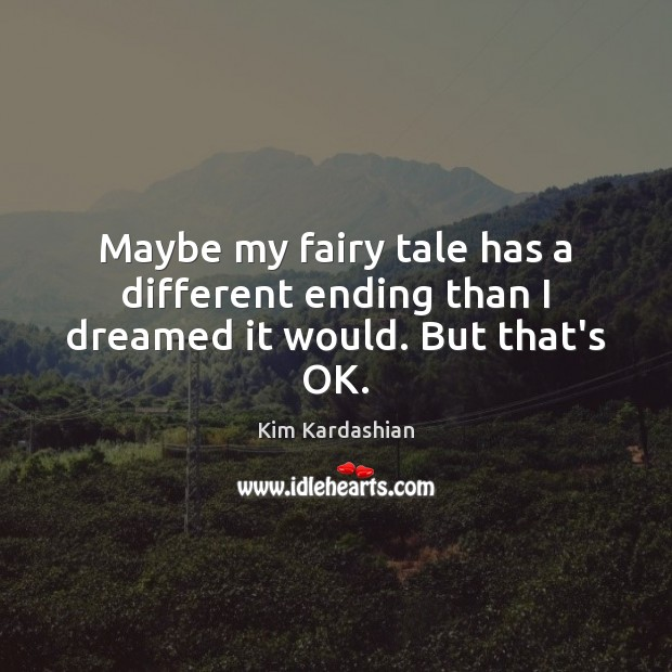 Maybe my fairy tale has a different ending than I dreamed it would. But that's OK. Kim Kardashian Picture Quote