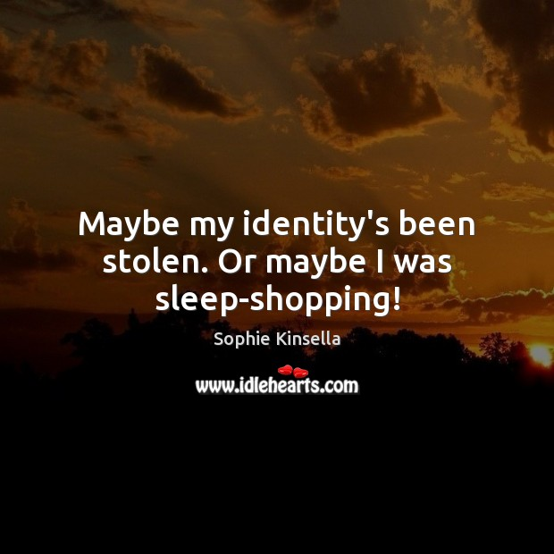 Maybe my identity's been stolen. Or maybe I was sleep-shopping! Sophie Kinsella Picture Quote