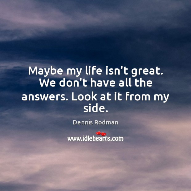 Maybe my life isn't great. We don't have all the answers. Look at it from my side. Dennis Rodman Picture Quote