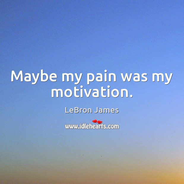 Maybe my pain was my motivation. Image