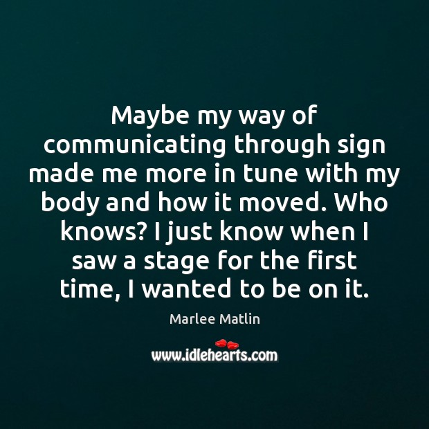 Maybe my way of communicating through sign made me more in tune Marlee Matlin Picture Quote