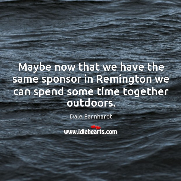 Maybe now that we have the same sponsor in remington we can spend some time together outdoors. Dale Earnhardt Picture Quote