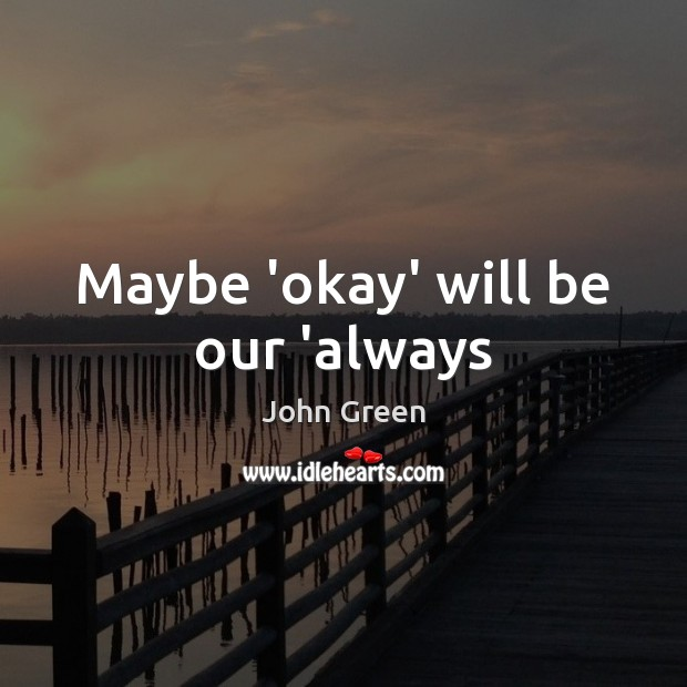 Image, Maybe 'okay' will be our 'always