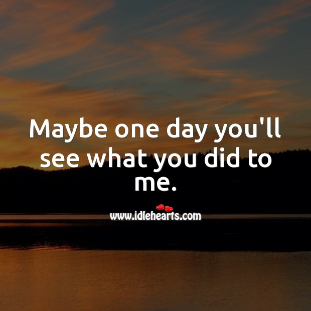 Maybe one day you'll see what you did to me. Sad Love Quotes Image