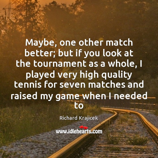 Maybe, one other match better; but if you look at the tournament Richard Krajicek Picture Quote