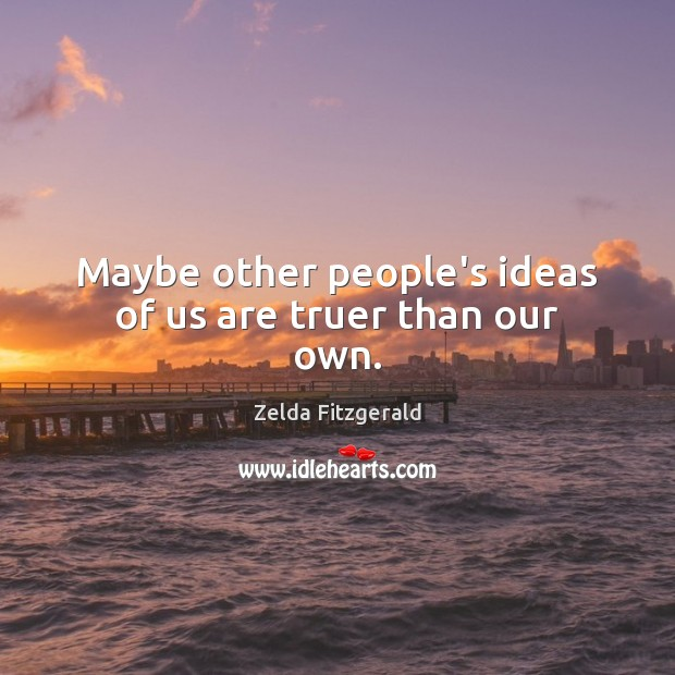 Image, Maybe other people's ideas of us are truer than our own.