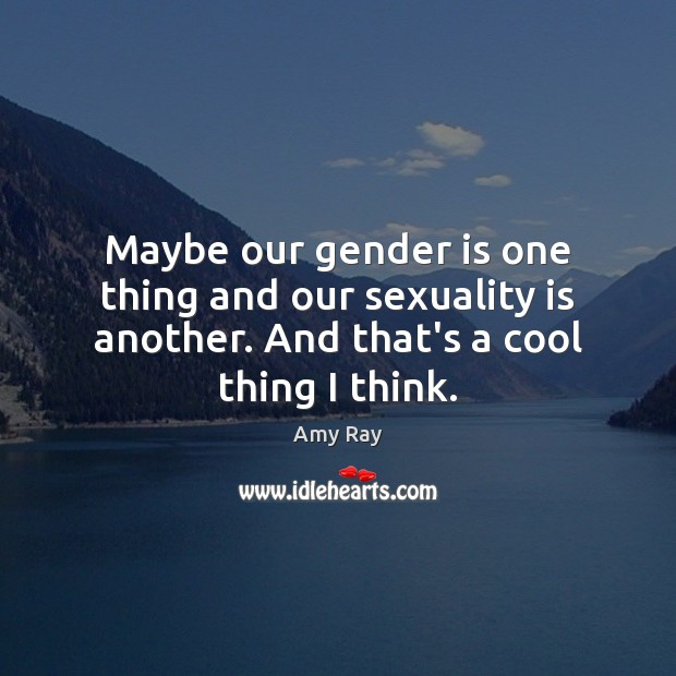 Image, Maybe our gender is one thing and our sexuality is another. And