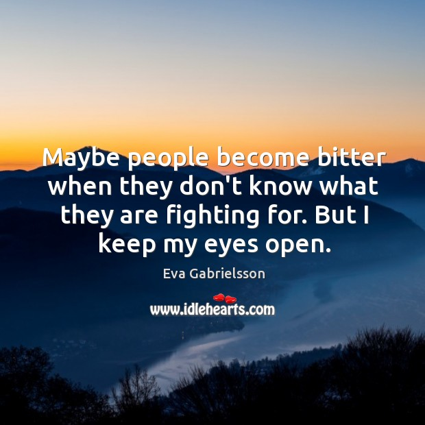Maybe people become bitter when they don't know what they are fighting Image