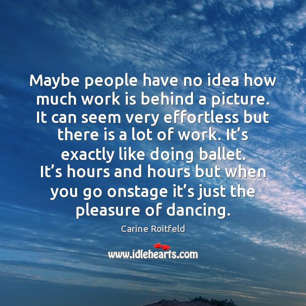 Maybe people have no idea how much work is behind a picture. Carine Roitfeld Picture Quote