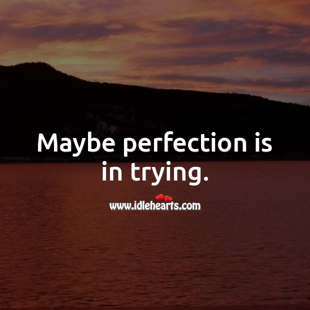 Maybe perfection is in trying. Perfection Quotes Image
