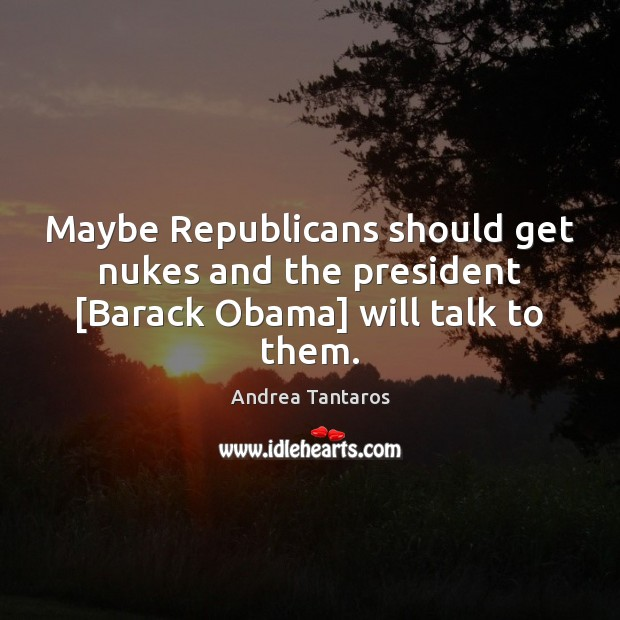 Image, Maybe Republicans should get nukes and the president [Barack Obama] will talk to them.