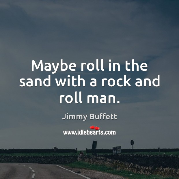 Maybe roll in the sand with a rock and roll man. Jimmy Buffett Picture Quote