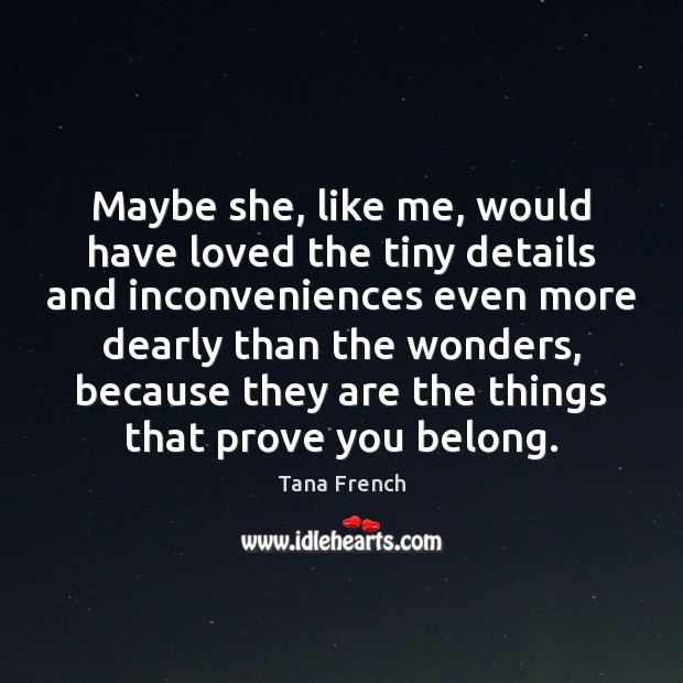 Maybe she, like me, would have loved the tiny details and inconveniences Tana French Picture Quote