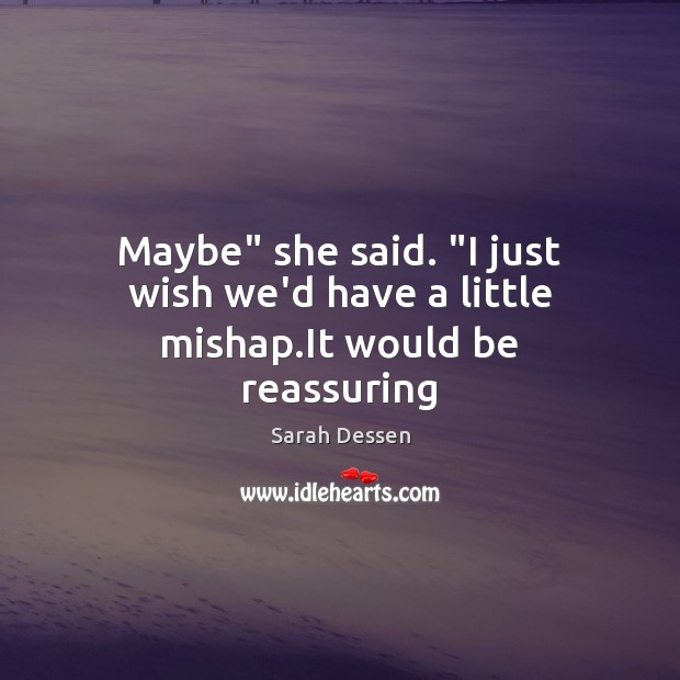 """Maybe"""" she said. """"I just wish we'd have a little mishap.It would be reassuring Sarah Dessen Picture Quote"""