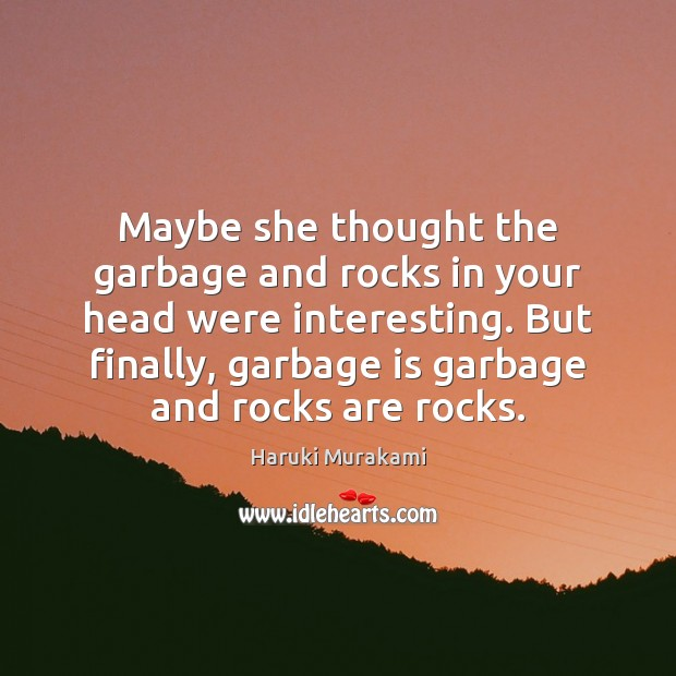 Maybe she thought the garbage and rocks in your head were interesting. Image