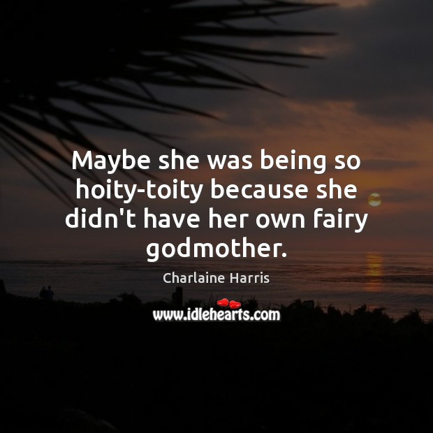 Maybe she was being so hoity-toity because she didn't have her own fairy Godmother. Charlaine Harris Picture Quote