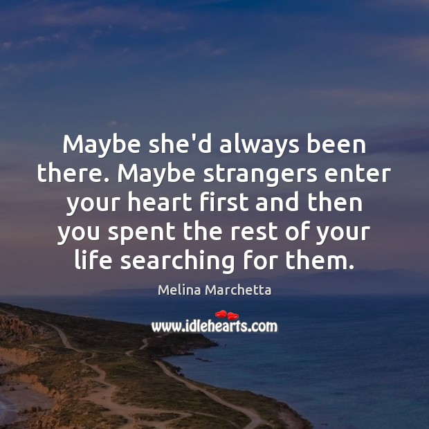 Maybe she'd always been there. Maybe strangers enter your heart first and Melina Marchetta Picture Quote