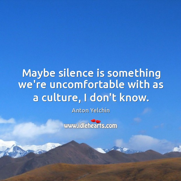 Maybe silence is something we're uncomfortable with as a culture, I don't know. Image