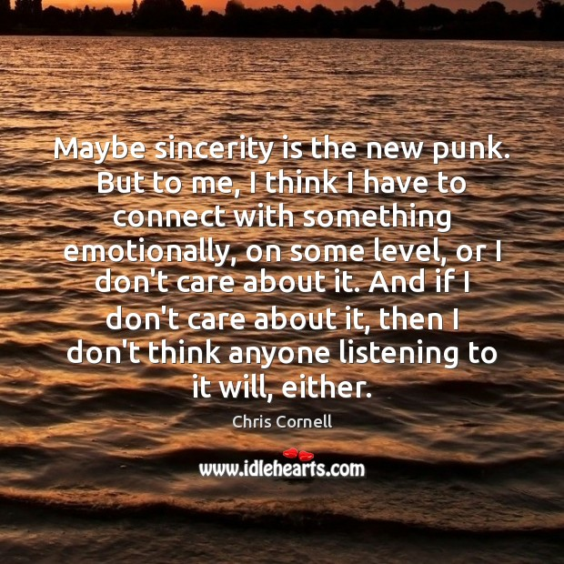 Maybe sincerity is the new punk. But to me, I think I Chris Cornell Picture Quote