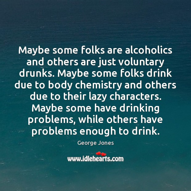 Image, Maybe some folks are alcoholics and others are just voluntary drunks. Maybe